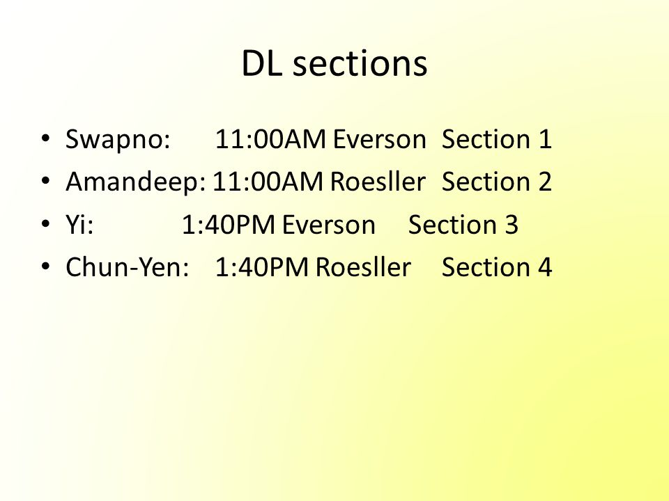 DL sections Swapno: 11:00AM EversonSection 1 Amandeep: 11:00AM Roesller Section 2 Yi: 1:40PM Everson Section 3 Chun-Yen: 1:40PM Roesller Section 4