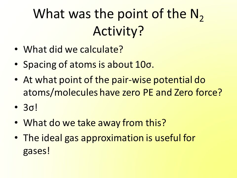 What was the point of the N 2 Activity? What did we calculate? Spacing of atoms is about 10σ. At what point of the pair-wise potential do atoms/molecu