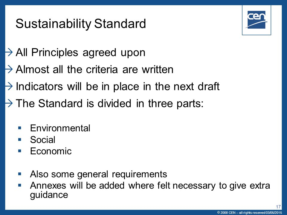  2005 CEN – all rights reserved Sustainability Standard  All Principles agreed upon  Almost all the criteria are written  Indicators will be in place in the next draft  The Standard is divided in three parts:  Environmental  Social  Economic  Also some general requirements  Annexes will be added where felt necessary to give extra guidance  2008 CEN – all rights reserved 03/05/2015 17