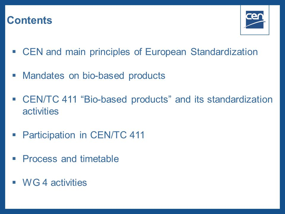  2005 CEN – all rights reserved Contents  CEN and main principles of European Standardization  Mandates on bio-based products  CEN/TC 411 Bio-based products and its standardization activities  Participation in CEN/TC 411  Process and timetable  WG 4 activities