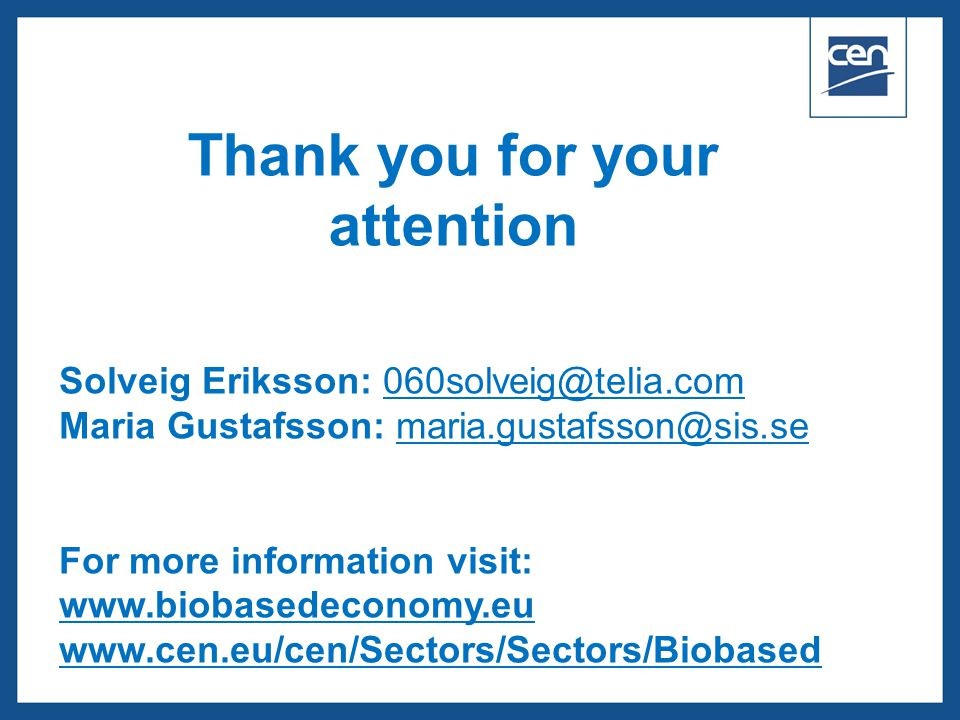  2005 CEN – all rights reserved Thank you for your attention Solveig Eriksson: 060solveig@telia.com060solveig@telia.com Maria Gustafsson: maria.gustafsson@sis.semaria.gustafsson@sis.se For more information visit: www.biobasedeconomy.eu www.cen.eu/cen/Sectors/Sectors/Biobased