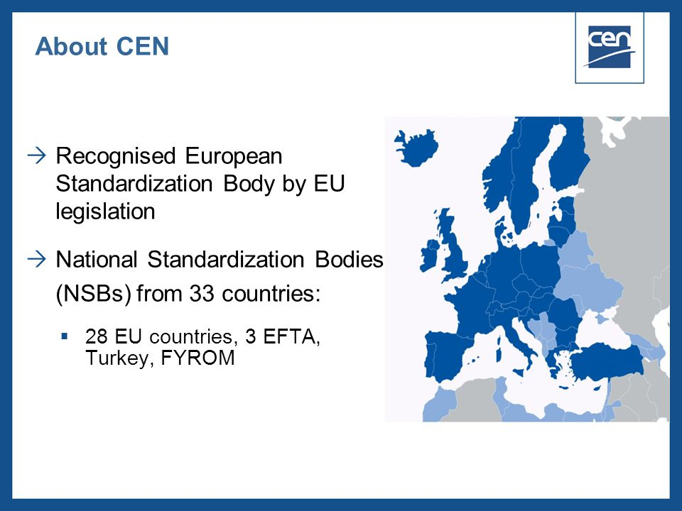  2005 CEN – all rights reserved  Recognised European Standardization Body by EU legislation  National Standardization Bodies (NSBs) from 33 countri