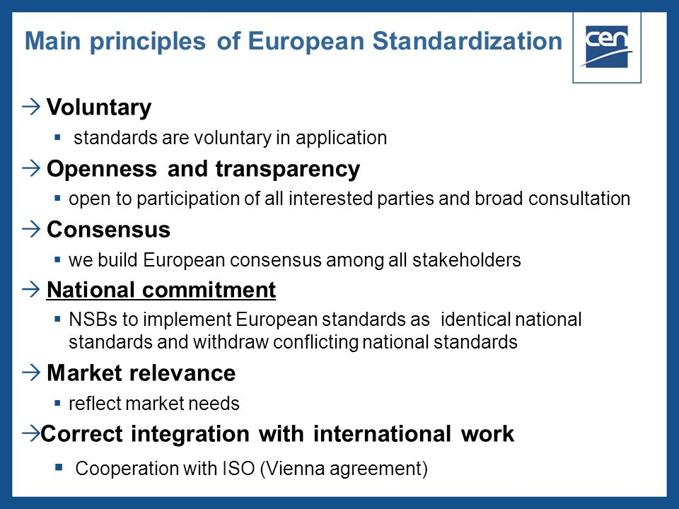 2005 CEN – all rights reserved  Voluntary  standards are voluntary in application  Openness and transparency  open to participation of all interested parties and broad consultation  Consensus  we build European consensus among all stakeholders  National commitment  NSBs to implement European standards as identical national standards and withdraw conflicting national standards  Market relevance  reflect market needs  Correct integration with international work  Cooperation with ISO (Vienna agreement) Main principles of European Standardization