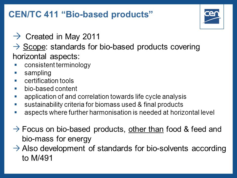  2005 CEN – all rights reserved  Created in May 2011  Scope: standards for bio-based products covering horizontal aspects:  consistent terminology  sampling  certification tools  bio-based content  application of and correlation towards life cycle analysis  sustainability criteria for biomass used & final products  aspects where further harmonisation is needed at horizontal level  Focus on bio-based products, other than food & feed and bio-mass for energy  Also development of standards for bio-solvents according to M/491 CEN/TC 411 Bio-based products