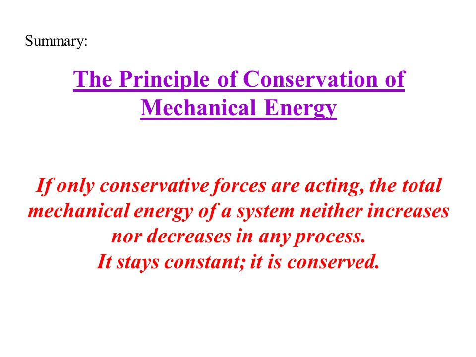 Summary: The Principle of Conservation of Mechanical Energy If only conservative forces are acting, the total mechanical energy of a system neither in