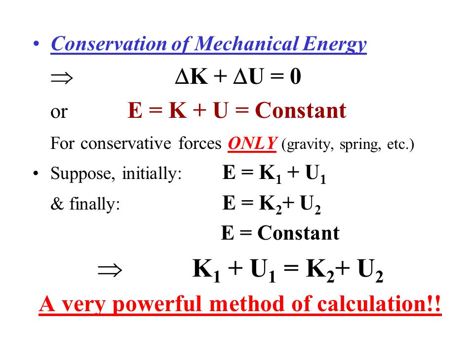Conservation of Mechanical Energy   K +  U = 0 or E = K + U = Constant For conservative forces ONLY (gravity, spring, etc.) Suppose, initially: E =
