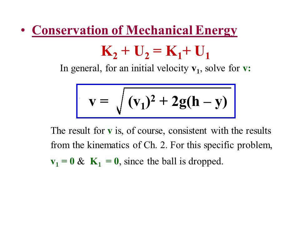 Conservation of Mechanical Energy K 2 + U 2 = K 1 + U 1 In general, for an initial velocity v 1, solve for v: The result for v is, of course, consiste