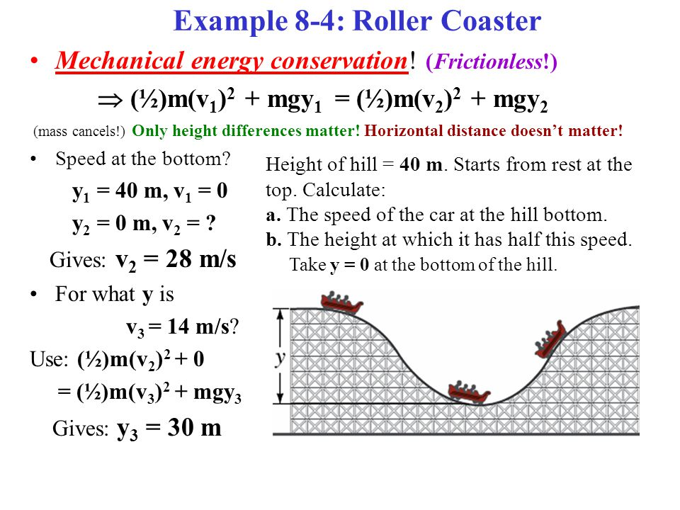 Example 8-4: Roller Coaster Mechanical energy conservation! (Frictionless!)  (½)m(v 1 ) 2 + mgy 1 = (½)m(v 2 ) 2 + mgy 2 (mass cancels!) Only height