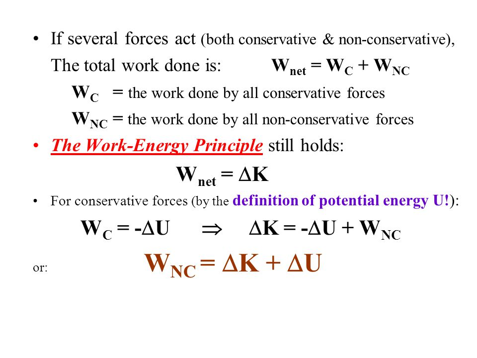 If several forces act (both conservative & non-conservative), The total work done is: W net = W C + W NC W C = the work done by all conservative forces W NC = the work done by all non-conservative forces The Work-Energy Principle still holds: W net =  K For conservative forces (by the definition of potential energy U!): W C = -  U   K = -  U + W NC or: W NC =  K +  U