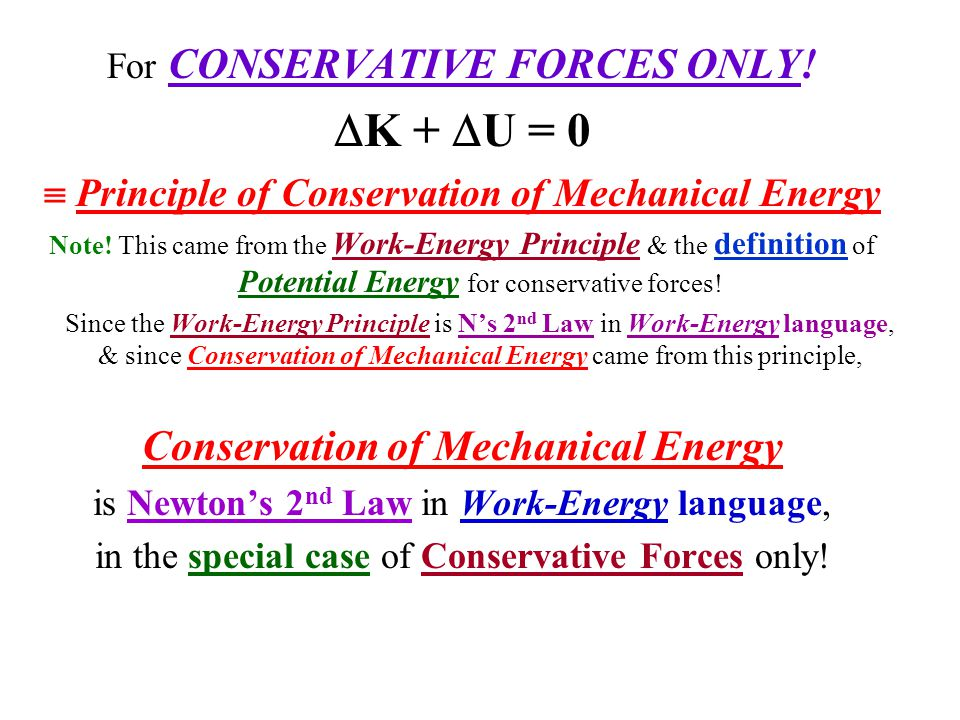 For CONSERVATIVE FORCES ONLY!  K +  U = 0  Principle of Conservation of Mechanical Energy Note! This came from the Work-Energy Principle & the defi