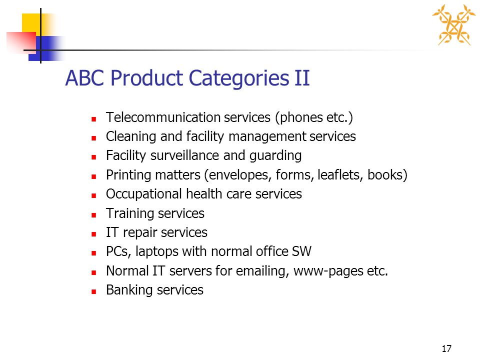 17 ABC Product Categories II Telecommunication services (phones etc.) Cleaning and facility management services Facility surveillance and guarding Printing matters (envelopes, forms, leaflets, books) Occupational health care services Training services IT repair services PCs, laptops with normal office SW Normal IT servers for emailing, www-pages etc.