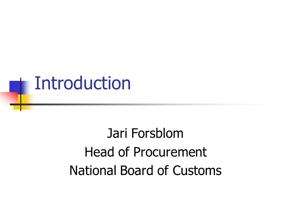 Introduction Jari Forsblom Head of Procurement National Board of Customs
