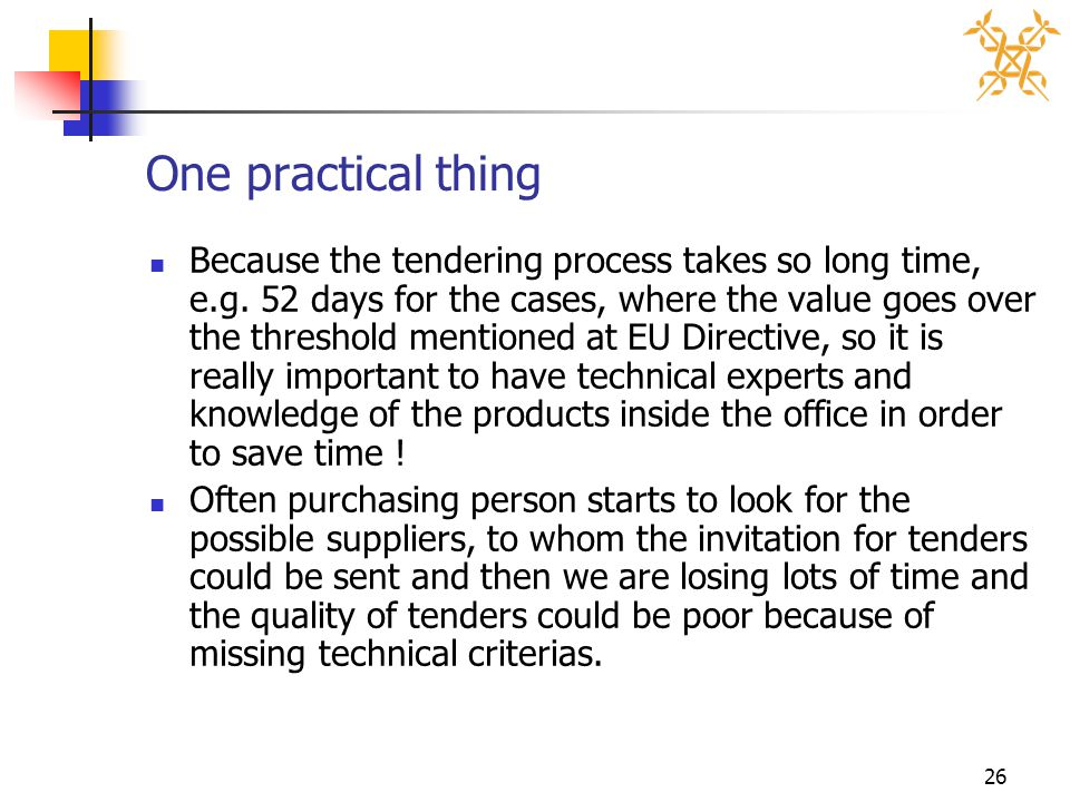 26 One practical thing Because the tendering process takes so long time, e.g. 52 days for the cases, where the value goes over the threshold mentioned