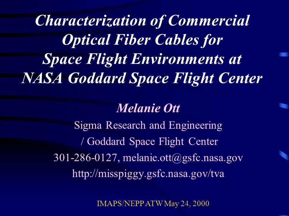 Characterization of Commercial Optical Fiber Cables for Space Flight Environments at NASA Goddard Space Flight Center Melanie Ott Sigma Research and Engineering / Goddard Space Flight Center 301-286-0127, melanie.ott@gsfc.nasa.gov http://misspiggy.gsfc.nasa.gov/tva IMAPS/NEPP ATW May 24, 2000
