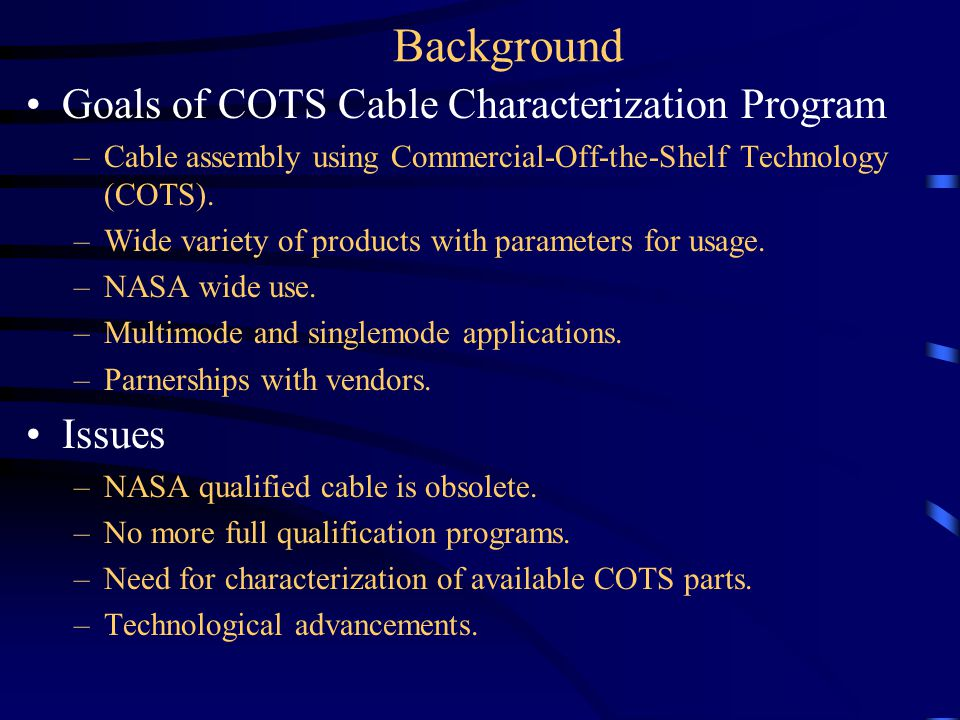 Background Goals of COTS Cable Characterization Program –Cable assembly using Commercial-Off-the-Shelf Technology (COTS).