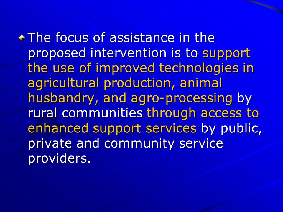 The focus of assistance in the proposed intervention is to support the use of improved technologies in agricultural production, animal husbandry, and agro-processing by rural communities through access to enhanced support services by public, private and community service providers.