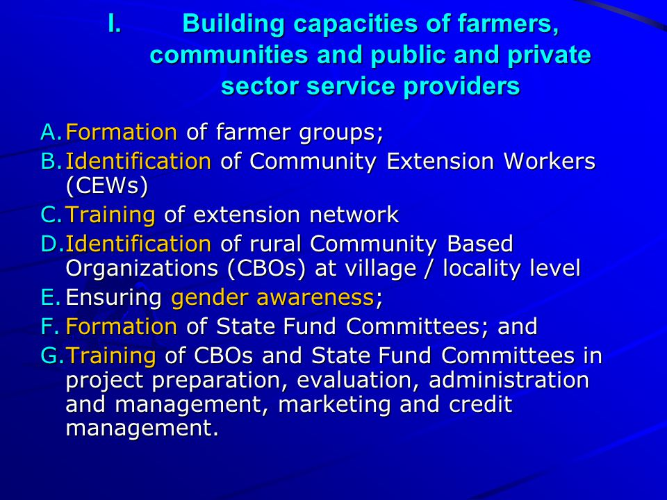 I.Building capacities of farmers, communities and public and private sector service providers A.Formation of farmer groups; B.Identification of Community Extension Workers (CEWs) C.Training of extension network D.Identification of rural Community Based Organizations (CBOs) at village / locality level E.Ensuring gender awareness; F.Formation of State Fund Committees; and G.Training of CBOs and State Fund Committees in project preparation, evaluation, administration and management, marketing and credit management.