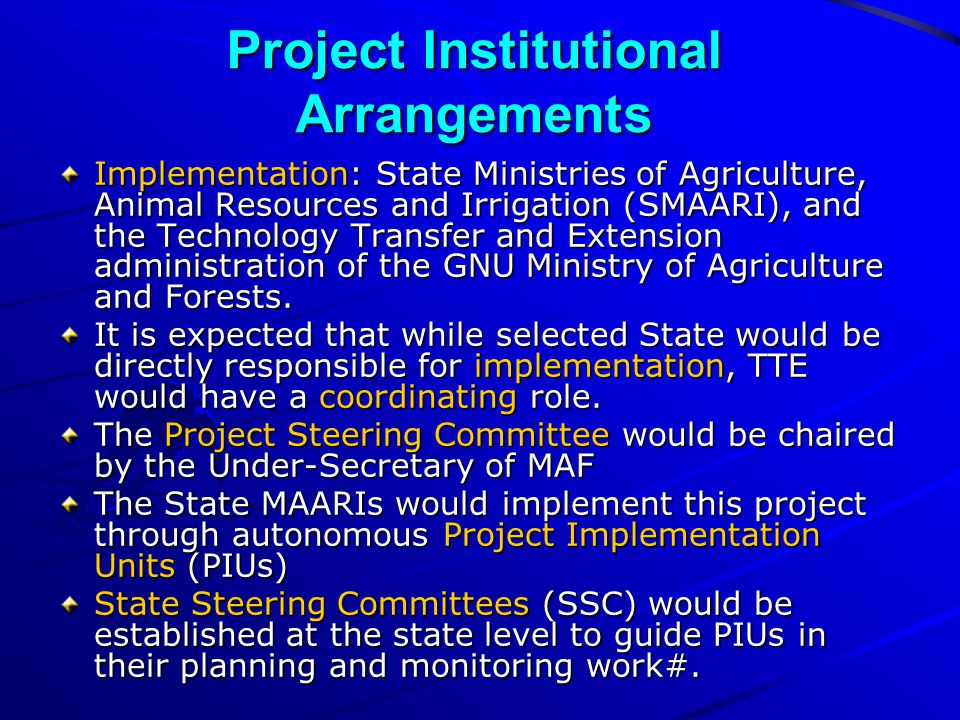 Project Institutional Arrangements Implementation: State Ministries of Agriculture, Animal Resources and Irrigation (SMAARI), and the Technology Transfer and Extension administration of the GNU Ministry of Agriculture and Forests.