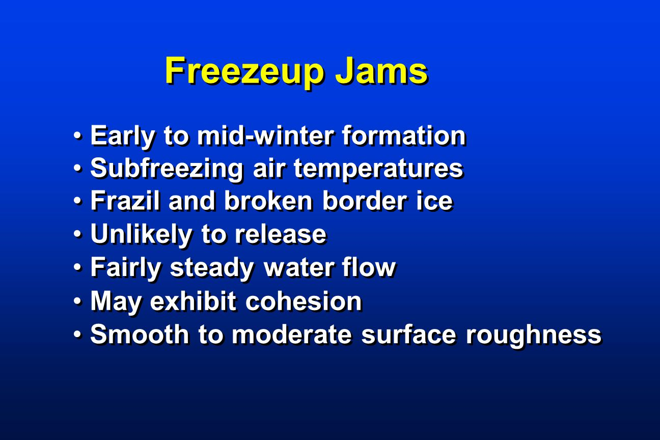 Freezeup Jams Early to mid-winter formation Subfreezing air temperatures Frazil and broken border ice Unlikely to release Fairly steady water flow May