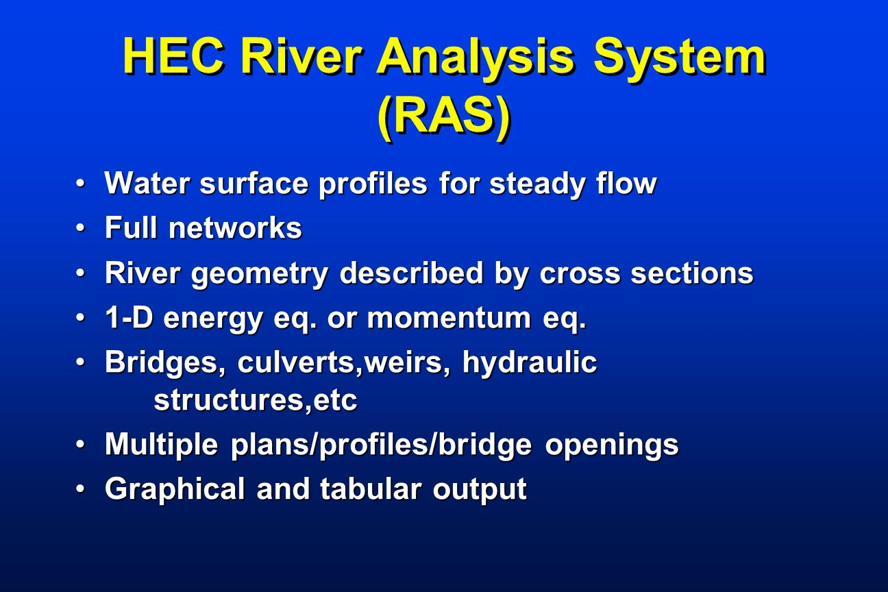 HEC River Analysis System (RAS) Water surface profiles for steady flowWater surface profiles for steady flow Full networksFull networks River geometry