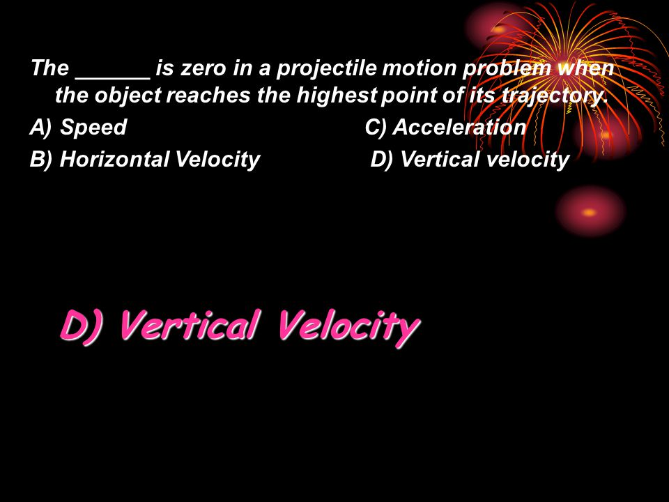 The ______ is zero in a projectile motion problem when the object reaches the highest point of its trajectory. A) SpeedC) Acceleration B) Horizontal V