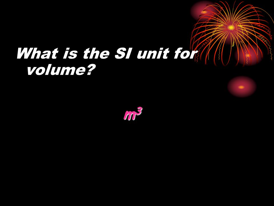 What is the SI unit for volume? m 3 m 3