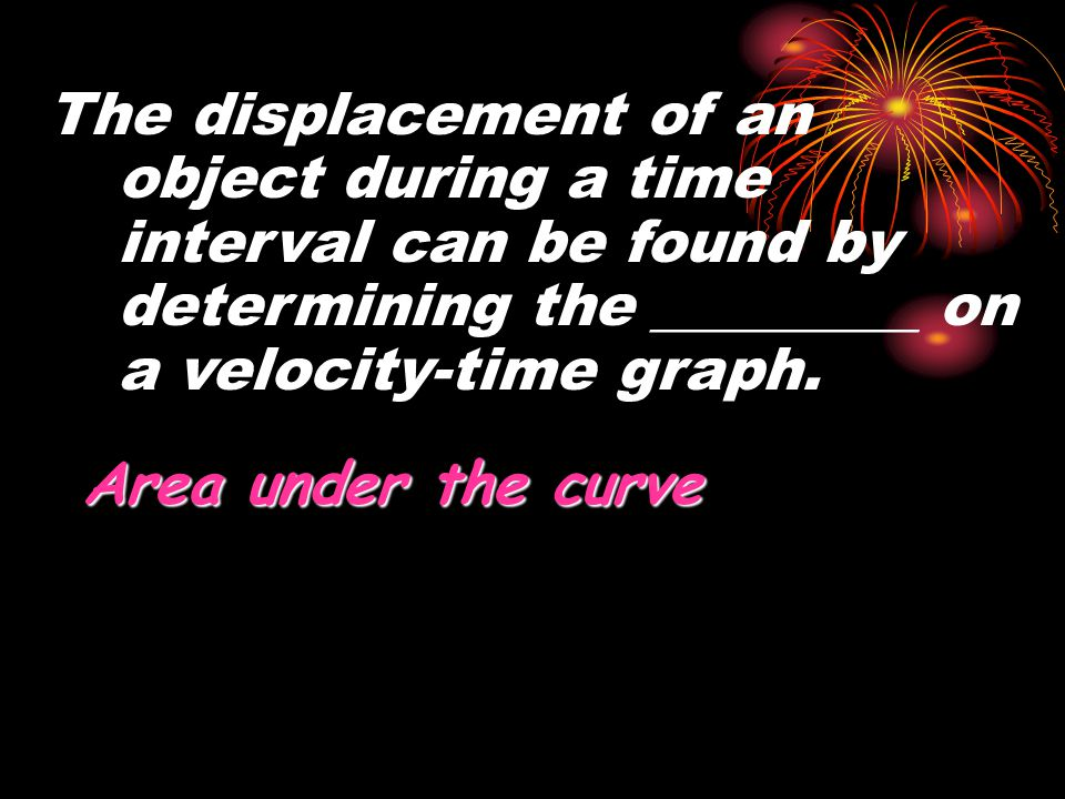 The displacement of an object during a time interval can be found by determining the _________ on a velocity-time graph. Area under the curve