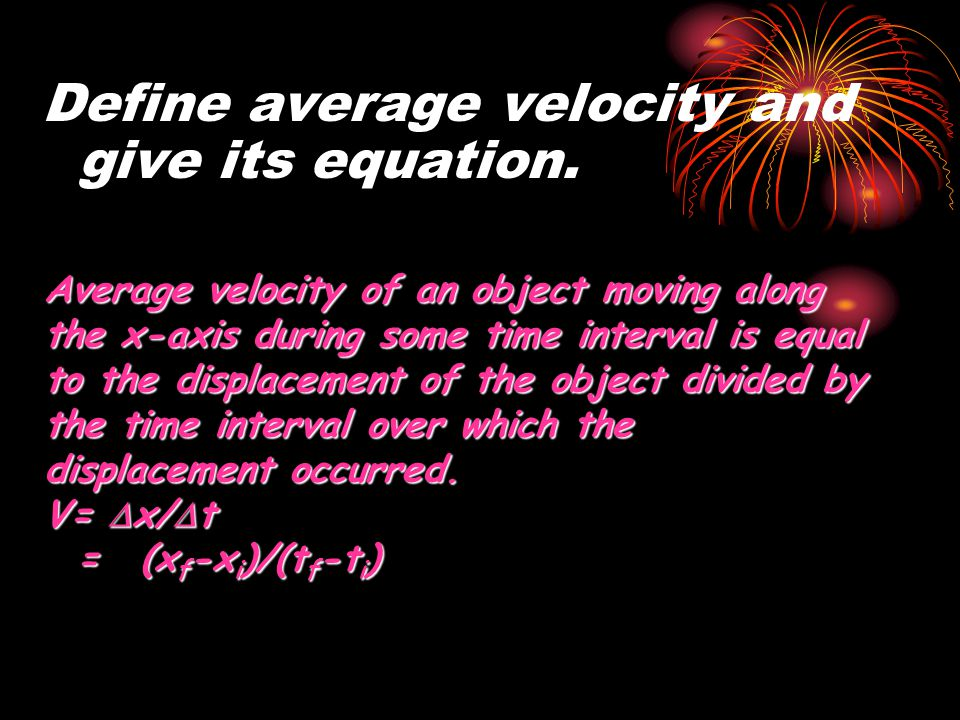Define average velocity and give its equation. Average velocity of an object moving along the x-axis during some time interval is equal to the displac