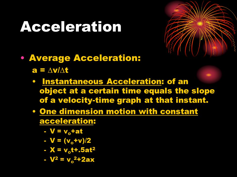 Acceleration Average Acceleration: a =  v/  t Instantaneous Acceleration: of an object at a certain time equals the slope of a velocity-time graph a