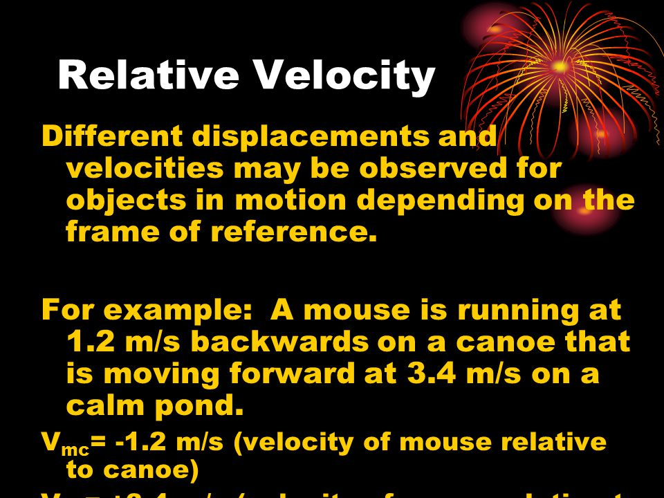 Relative Velocity Different displacements and velocities may be observed for objects in motion depending on the frame of reference. For example: A mou