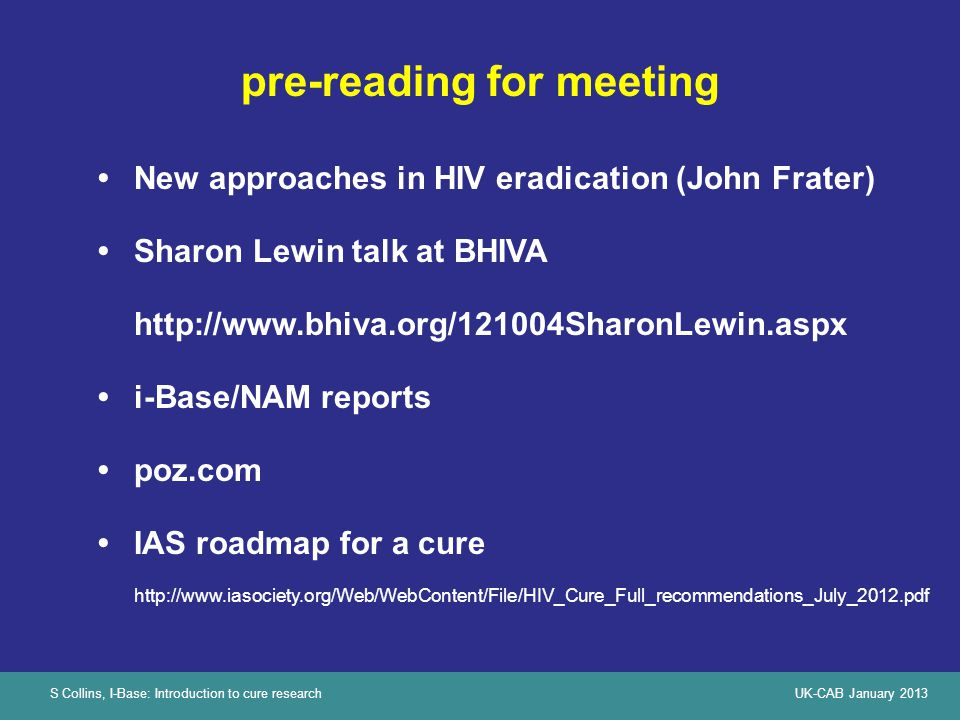 S Collins, I-Base: Introduction to cure researchUK-CAB January 2013 What is meant by 'cure' Sterilising cureFunctional cure CureRemission (without ART) Berlin patient (Timothy Brown + 2 others?) Elite controllers and Tx in PHI + TI (VISCONTI cohort) HIV eradication, no need for treatment HIV viral control by immune system without treatment No longer infectious (no virus but may be antibody+) Transmission still possible / disclosure still important Most difficultDifficult - but less difficult...