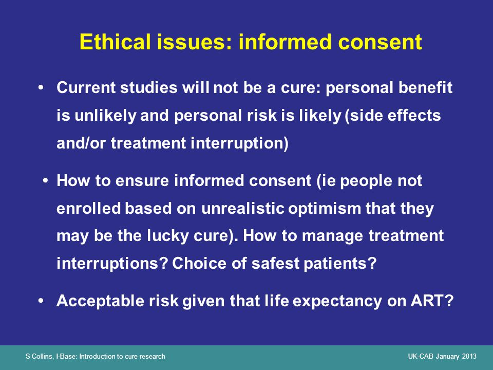 S Collins, I-Base: Introduction to cure researchUK-CAB January 2013 Ethical issues: informed consent Current studies will not be a cure: personal bene