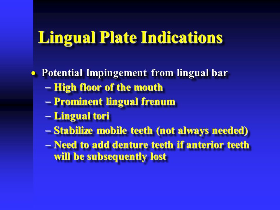 Lingual Plate Indications  Potential Impingement from lingual bar  High floor of the mouth  Prominent lingual frenum  Lingual tori  Stabilize mob