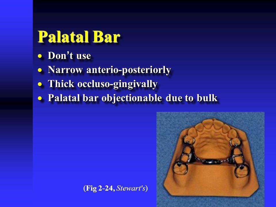 Palatal Bar  Don ' t use  Narrow anterio-posteriorly  Thick occluso-gingivally  Palatal bar objectionable due to bulk  Don ' t use  Narrow anterio-posteriorly  Thick occluso-gingivally  Palatal bar objectionable due to bulk (Fig 2-24, Stewart s)