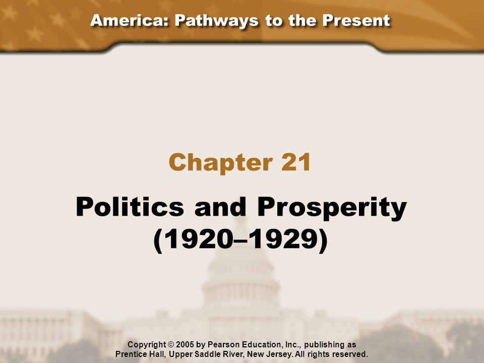 America: Pathways to the Present Chapter 21 Politics and Prosperity (1920–1929) Copyright © 2005 by Pearson Education, Inc., publishing as Prentice Hall, Upper Saddle River, New Jersey.