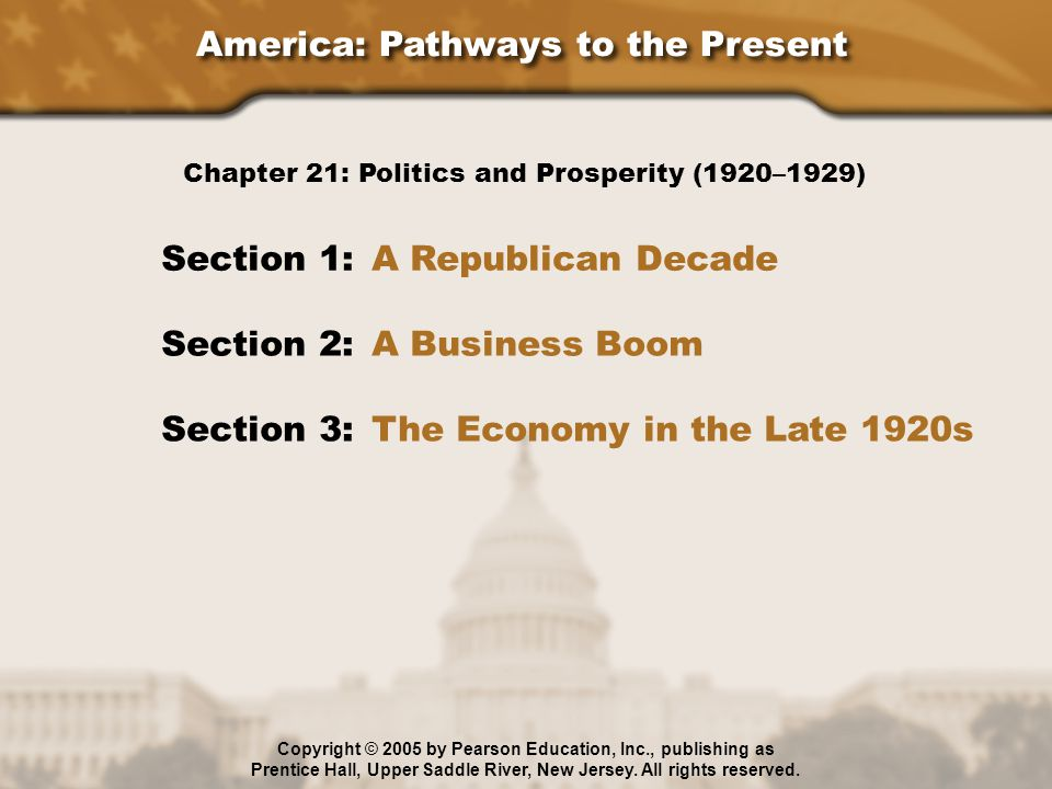 America: Pathways to the Present Section 1: A Republican Decade Section 2: A Business Boom Section 3: The Economy in the Late 1920s Chapter 21: Politics and Prosperity (1920–1929) Copyright © 2005 by Pearson Education, Inc., publishing as Prentice Hall, Upper Saddle River, New Jersey.