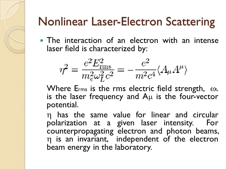 Nonlinear Laser-Electron Scattering The interaction of an electron with an intense laser field is characterized by: Where E rms is the rms electric field strength,  L is the laser frequency and A  is the four-vector potential.