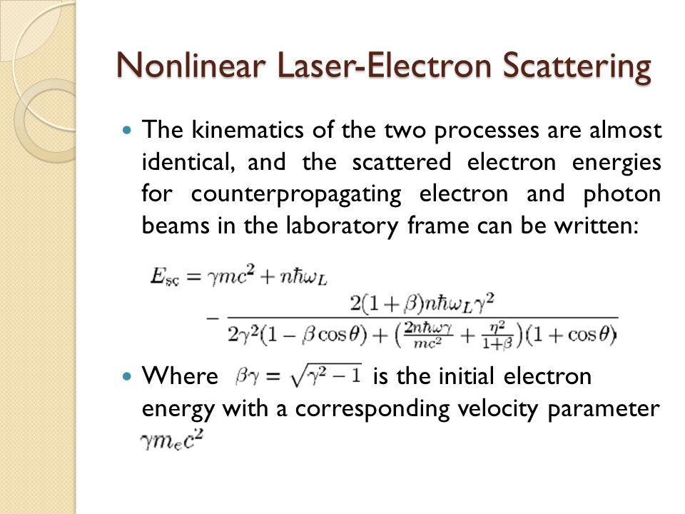 Nonlinear Laser-Electron Scattering The kinematics of the two processes are almost identical, and the scattered electron energies for counterpropagating electron and photon beams in the laboratory frame can be written: Where is the initial electron energy with a corresponding velocity parameter