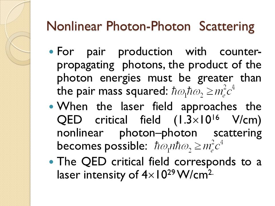 Nonlinear Photon-Photon Scattering For pair production with counter- propagating photons, the product of the photon energies must be greater than the pair mass squared: When the laser field approaches the QED critical field (1.3  10 16 V/cm) nonlinear photon–photon scattering becomes possible: The QED critical field corresponds to a laser intensity of 4  10 29 W/cm 2.