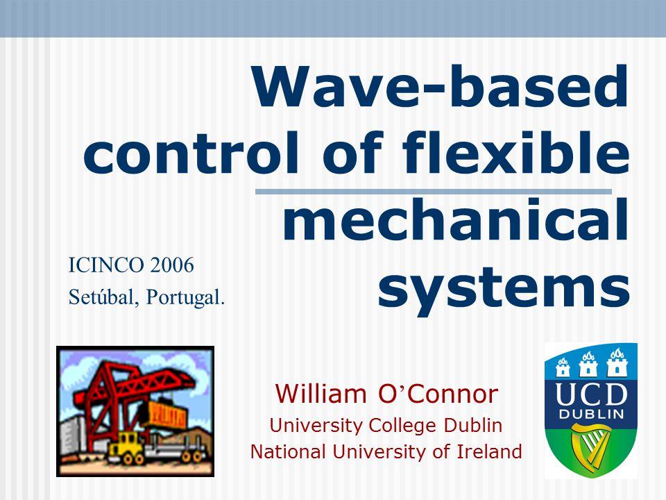 Wave-based control of flexible mechanical systems William O ' Connor University College Dublin National University of Ireland ICINCO 2006 Setúbal, Por