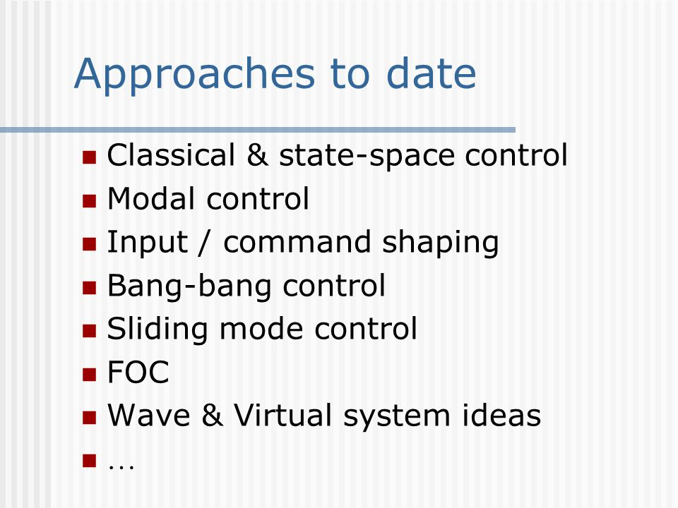 Approaches to date Classical & state-space control Modal control Input / command shaping Bang-bang control Sliding mode control FOC Wave & Virtual system ideas …