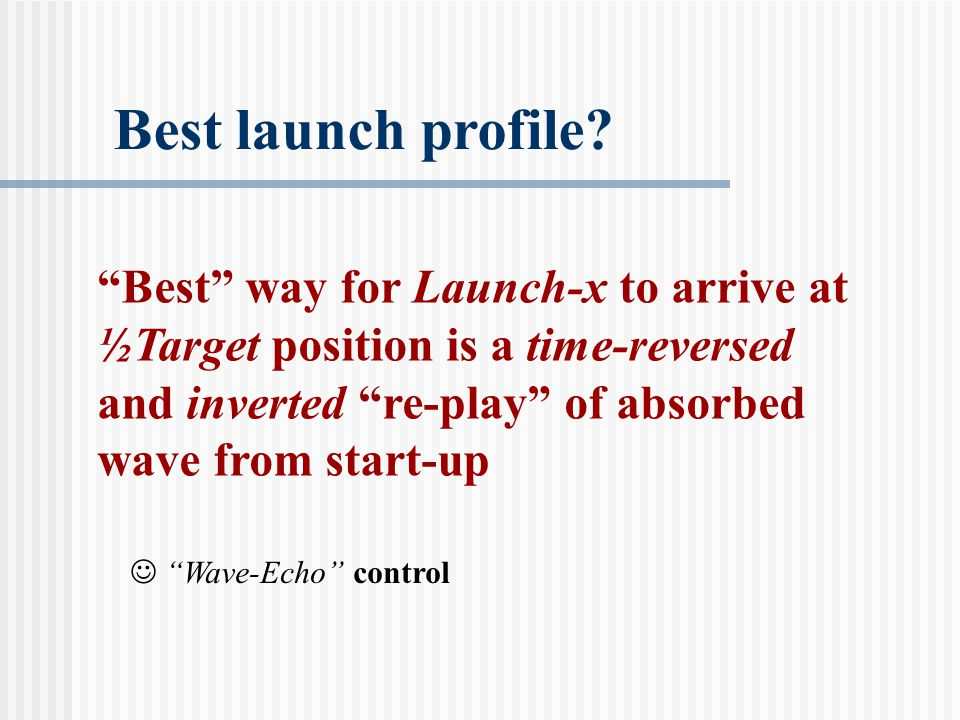 """""""Best"""" way for Launch-x to arrive at ½Target position is a time-reversed and inverted """"re-play"""" of absorbed wave from start-up Best launch profile? """"W"""
