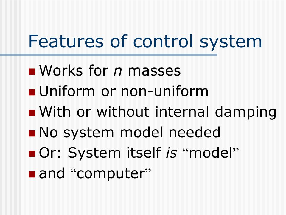 Features of control system Works for n masses Uniform or non-uniform With or without internal damping No system model needed Or: System itself is model and computer