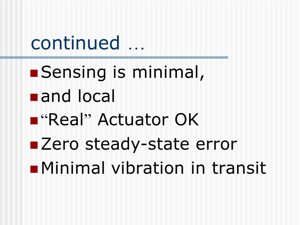 continued … Sensing is minimal, and local Real Actuator OK Zero steady-state error Minimal vibration in transit
