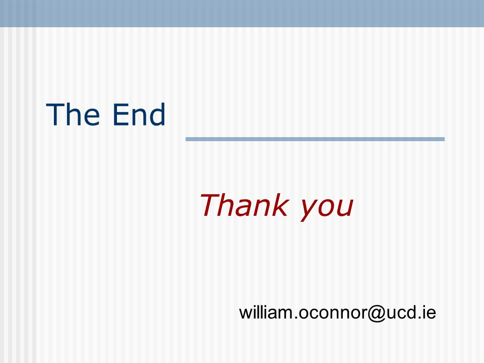 The End Thank you william.oconnor@ucd.ie