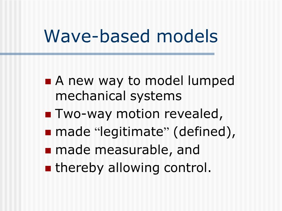 Wave-based models A new way to model lumped mechanical systems Two-way motion revealed, made legitimate (defined), made measurable, and thereby allowing control.