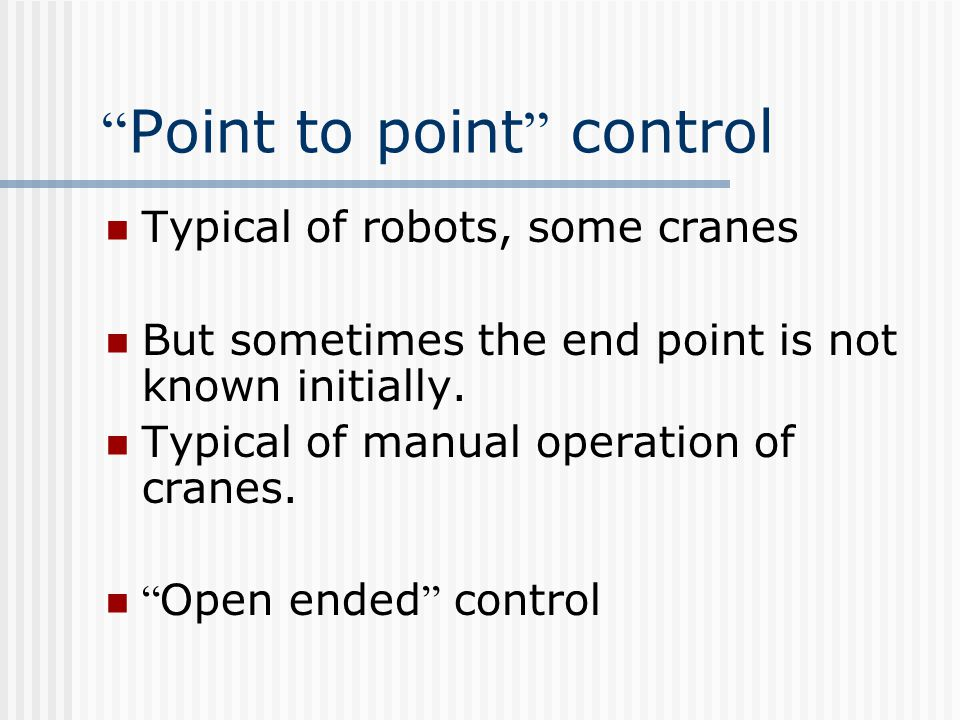 """"""" Point to point """" control Typical of robots, some cranes But sometimes the end point is not known initially. Typical of manual operation of cranes. """""""