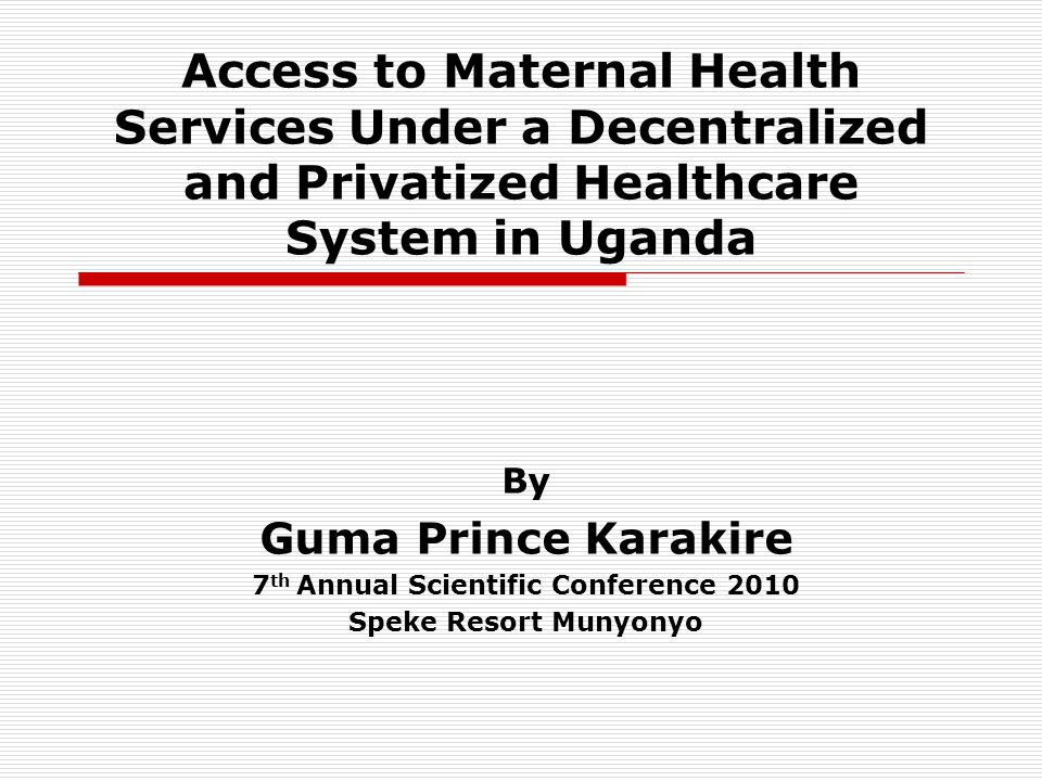 Access to Maternal Health Services Under a Decentralized and Privatized Healthcare System in Uganda By Guma Prince Karakire 7 th Annual Scientific Conference 2010 Speke Resort Munyonyo