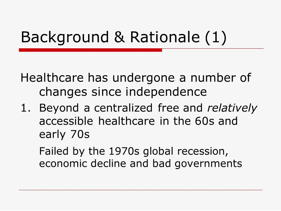 Background & Rationale (1) Healthcare has undergone a number of changes since independence 1.Beyond a centralized free and relatively accessible healthcare in the 60s and early 70s Failed by the 1970s global recession, economic decline and bad governments