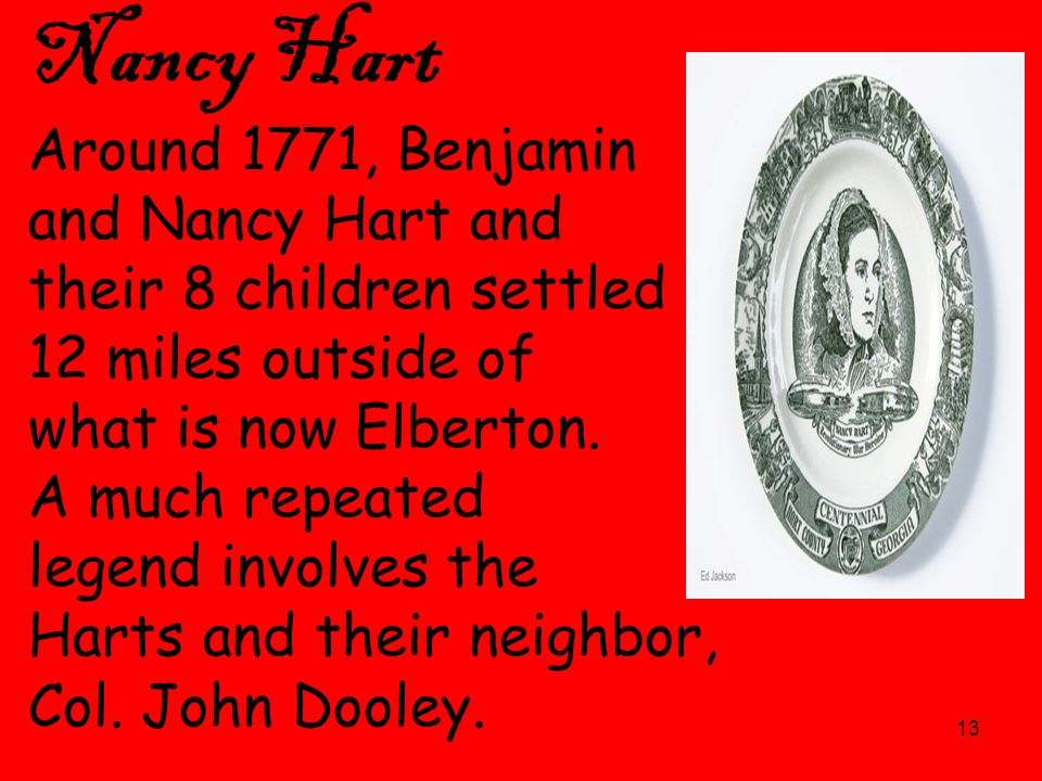 13 Nancy Hart Around 1771, Benjamin and Nancy Hart and their 8 children settled 12 miles outside of what is now Elberton. A much repeated legend invol